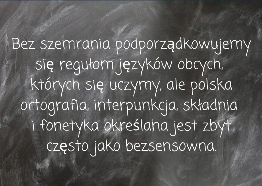 Bez szemrania podporządkowujemy się regułom języków obcych, których się uczymy, ale polska ortografia, interpunkcja, składnia i fonetyka określana jest zbyt często jako bezsensowna.