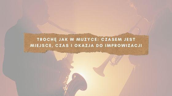 Trochę jak w muzyce: czasem jest miejsce, czas i okazja do improwizacji.