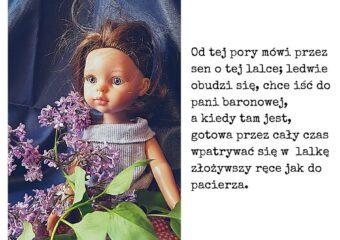 Bolesław Prus, Lalka, cytat: Od tej pory mówi przez sen o tej lalce; ledwie obudzi się, chce iść do pani baronowej, a kiedy tam jest, gotowa przez cały czas wpatrywać się w lalkę złożywszy ręce jak do pacierza.